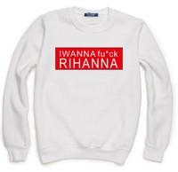 I WANNA FUCK RIHANNA Letters Print Sweatshirt For Women Men Casual Hoody Pullover Spring Autumn Moleton Feminino S-XXL ZY123-55